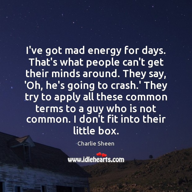 I've got mad energy for days. That's what people can't get their Charlie Sheen Picture Quote