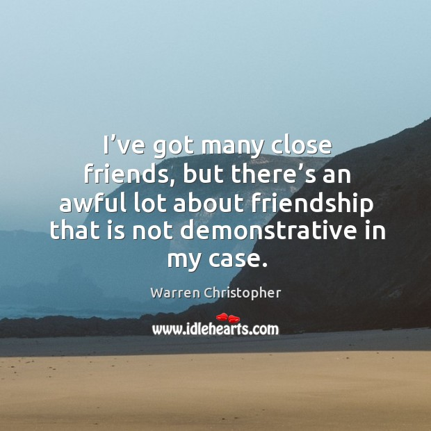 I've got many close friends, but there's an awful lot about friendship that is not demonstrative in my case. Warren Christopher Picture Quote