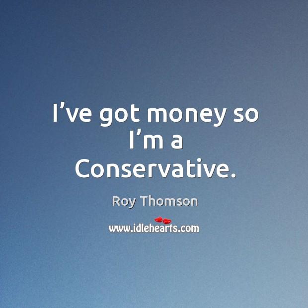 I've got money so I'm a conservative. Image