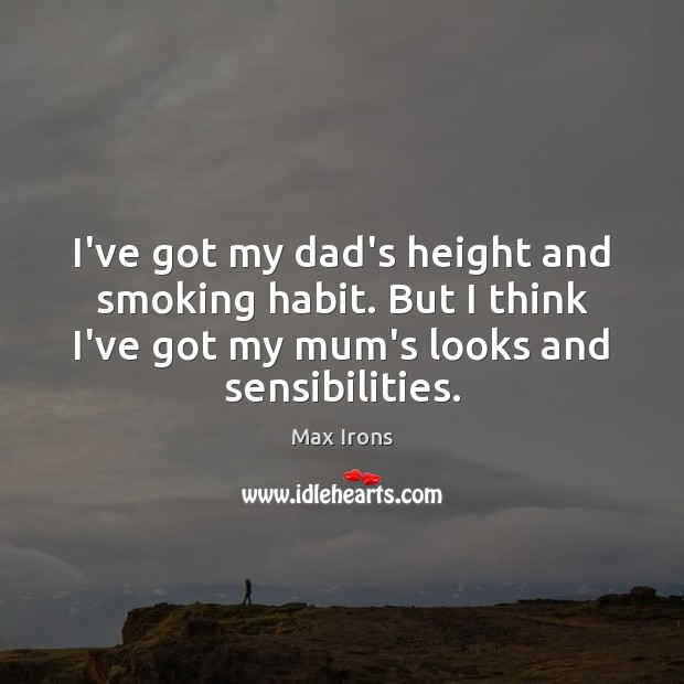 I've got my dad's height and smoking habit. But I think I've Max Irons Picture Quote