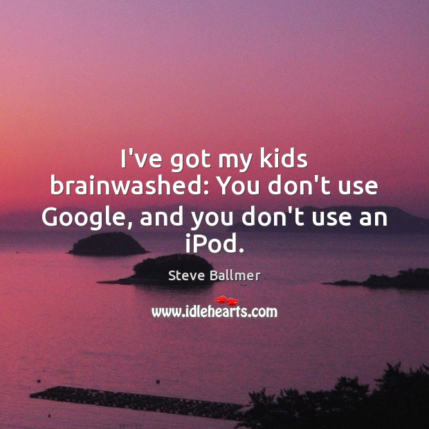 I've got my kids brainwashed: You don't use Google, and you don't use an iPod. Image
