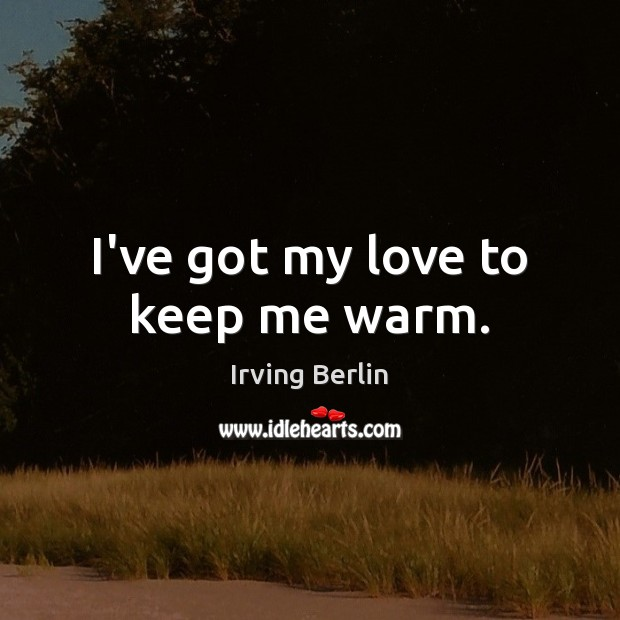 I've got my love to keep me warm. Irving Berlin Picture Quote