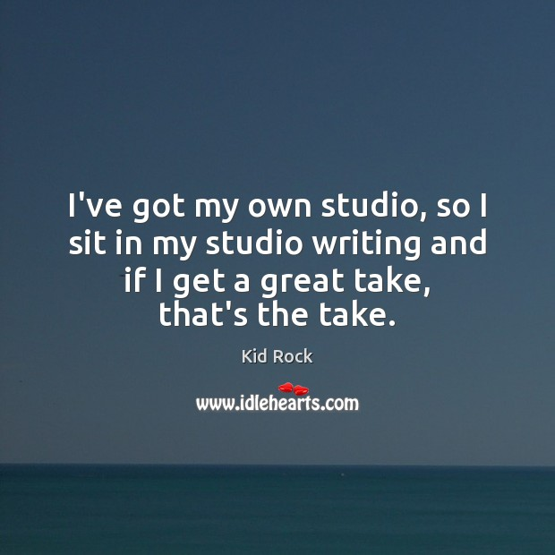 I've got my own studio, so I sit in my studio writing Kid Rock Picture Quote