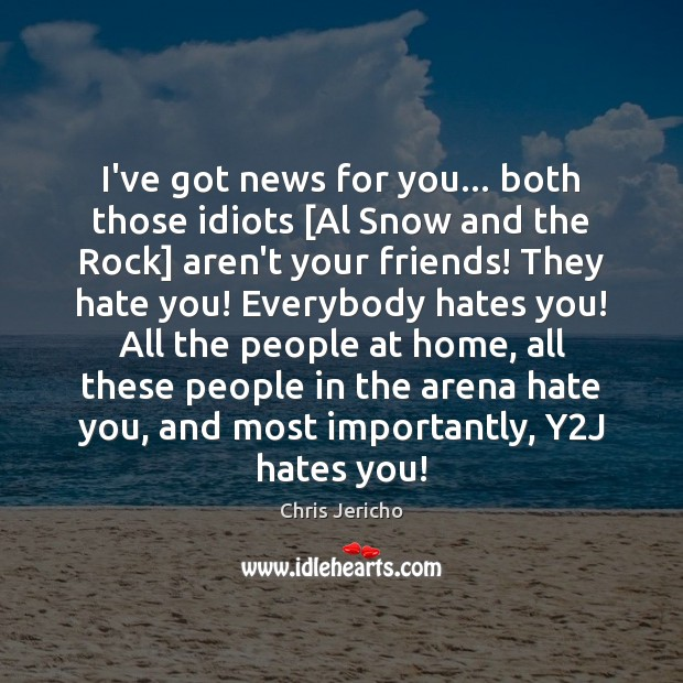 I've got news for you… both those idiots [Al Snow and the Chris Jericho Picture Quote