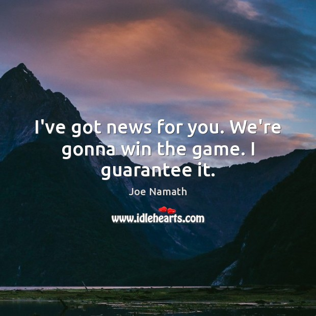 I've got news for you. We're gonna win the game. I guarantee it. Joe Namath Picture Quote