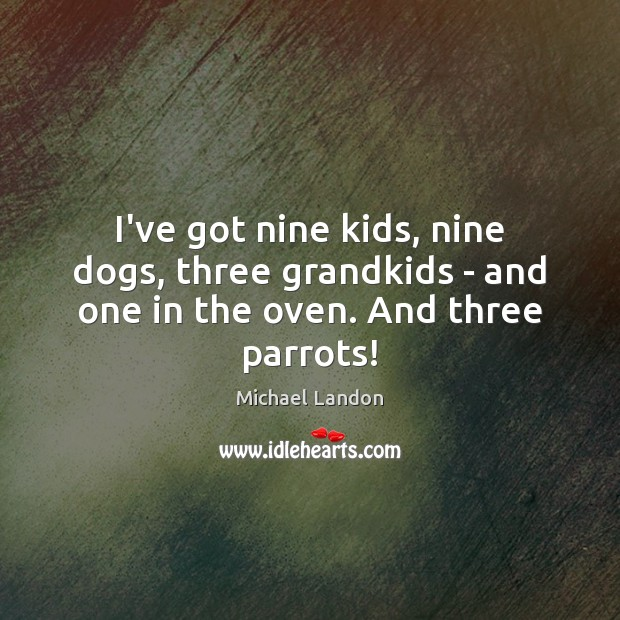 I've got nine kids, nine dogs, three grandkids – and one in the oven. And three parrots! Image
