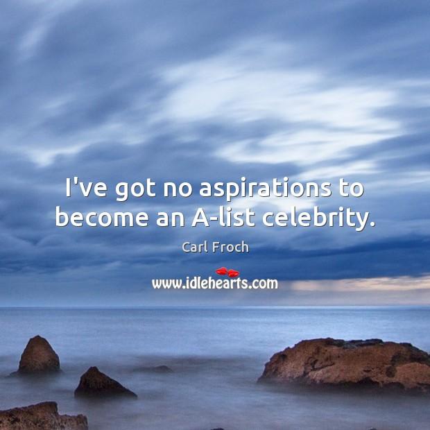 Image, I've got no aspirations to become an A-list celebrity.