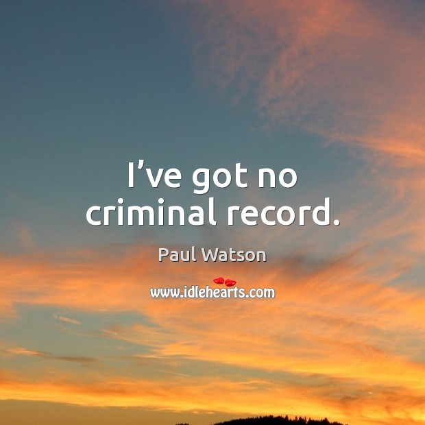 I've got no criminal record. Paul Watson Picture Quote