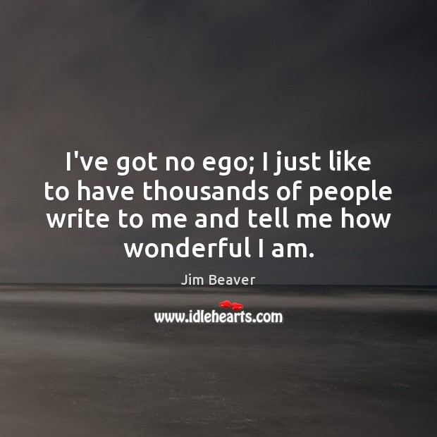 I've got no ego; I just like to have thousands of people Jim Beaver Picture Quote
