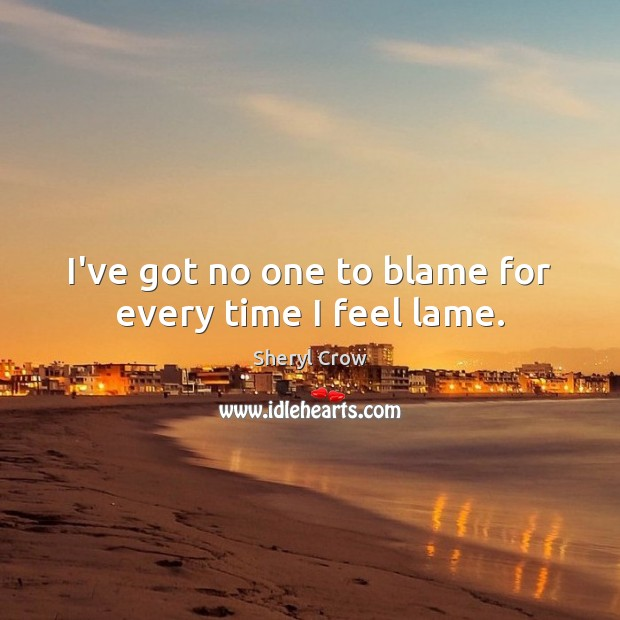 I've got no one to blame for every time I feel lame. Sheryl Crow Picture Quote