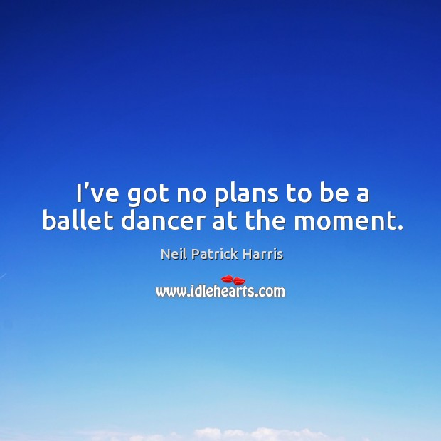 Image, I've got no plans to be a ballet dancer at the moment.