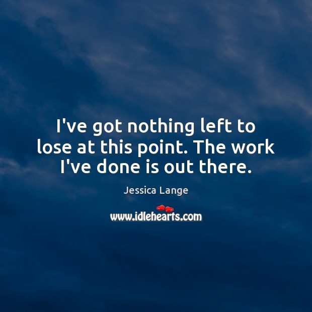 I've got nothing left to lose at this point. The work I've done is out there. Jessica Lange Picture Quote
