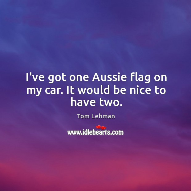 Image, I've got one Aussie flag on my car. It would be nice to have two.