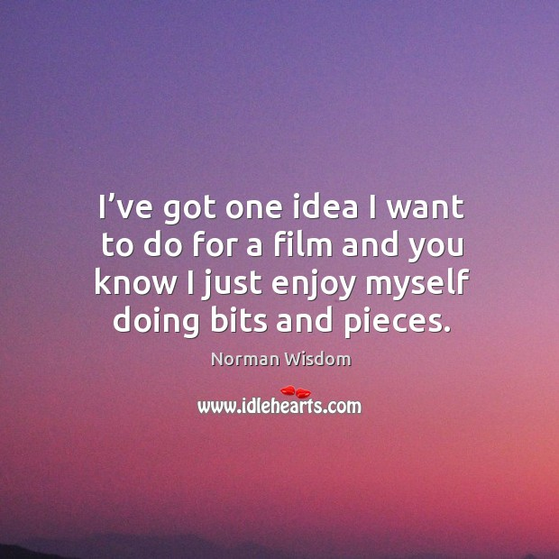 I've got one idea I want to do for a film and you know I just enjoy myself doing bits and pieces. Norman Wisdom Picture Quote