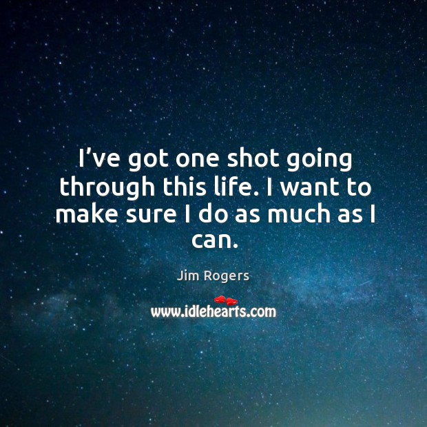 I've got one shot going through this life. I want to make sure I do as much as I can. Jim Rogers Picture Quote
