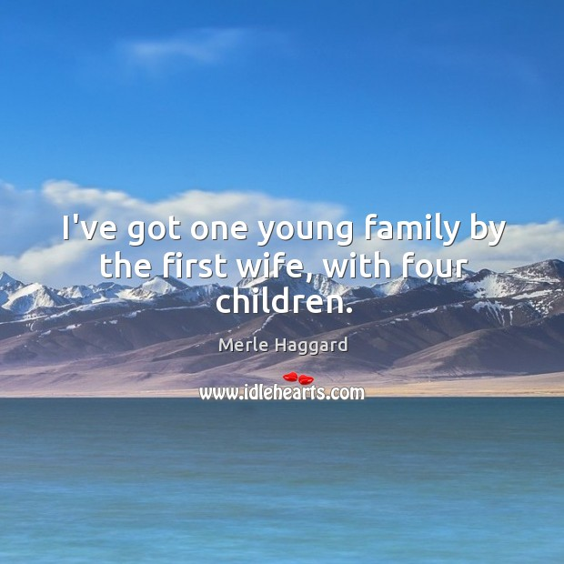 I've got one young family by the first wife, with four children. Merle Haggard Picture Quote