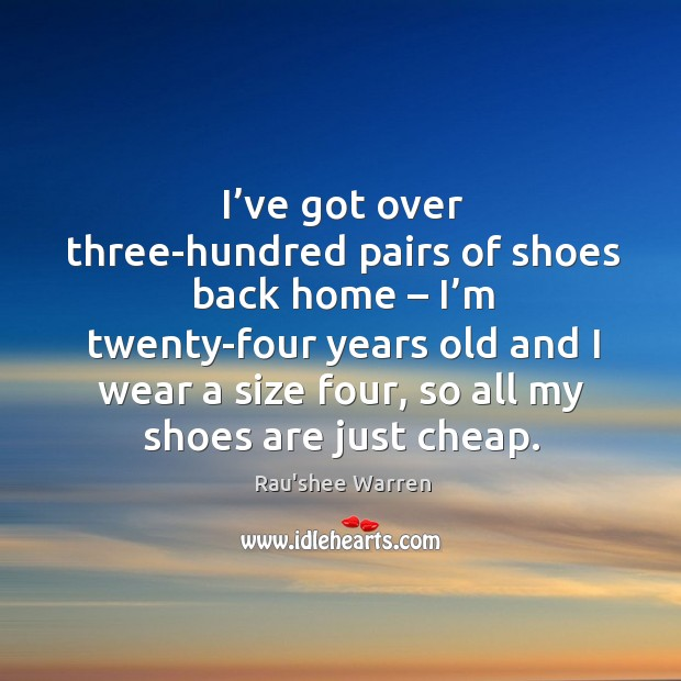 I've got over three-hundred pairs of shoes back home – I'm twenty-four years old and Image