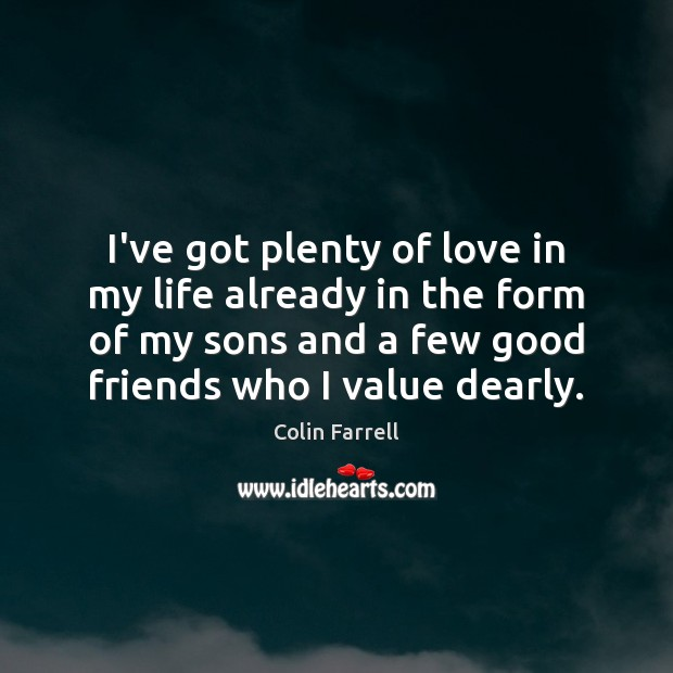 I've got plenty of love in my life already in the form Colin Farrell Picture Quote