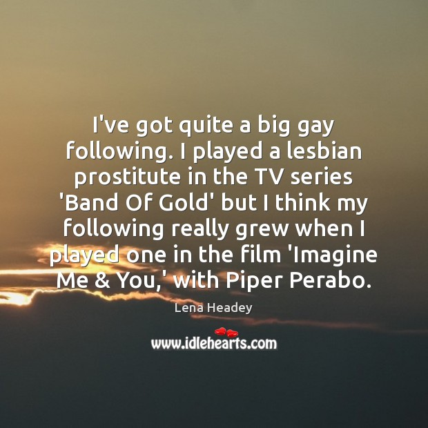 I've got quite a big gay following. I played a lesbian prostitute Lena Headey Picture Quote