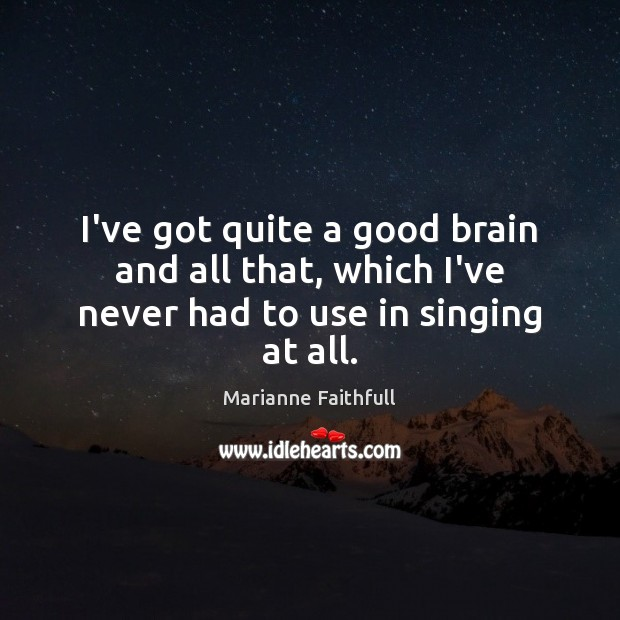 I've got quite a good brain and all that, which I've never had to use in singing at all. Marianne Faithfull Picture Quote