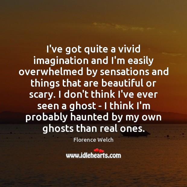 Image, I've got quite a vivid imagination and I'm easily overwhelmed by sensations