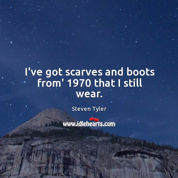 Image, I've got scarves and boots from' 1970 that I still wear.