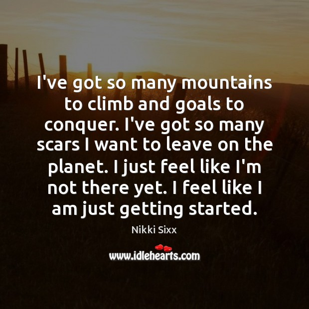 I've got so many mountains to climb and goals to conquer. I've Image