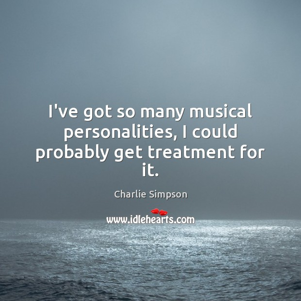 I've got so many musical personalities, I could probably get treatment for it. Image