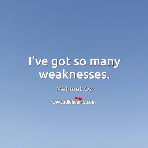I've got so many weaknesses. Image