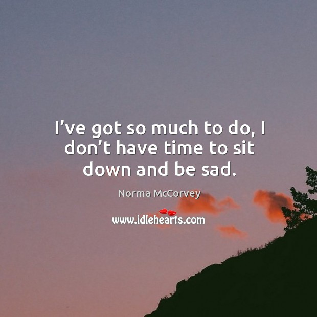 I've got so much to do, I don't have time to sit down and be sad. Norma McCorvey Picture Quote