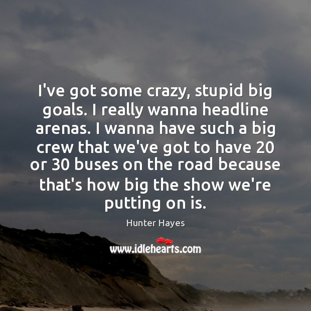 I've got some crazy, stupid big goals. I really wanna headline arenas. Hunter Hayes Picture Quote