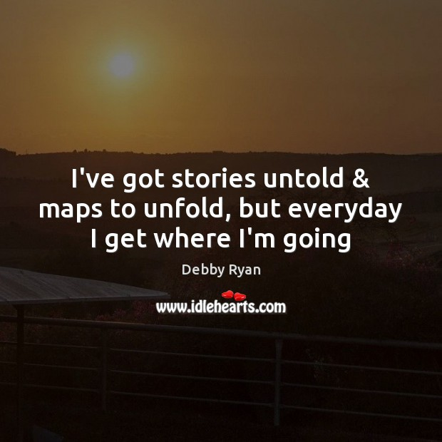 I've got stories untold & maps to unfold, but everyday I get where I'm going Debby Ryan Picture Quote