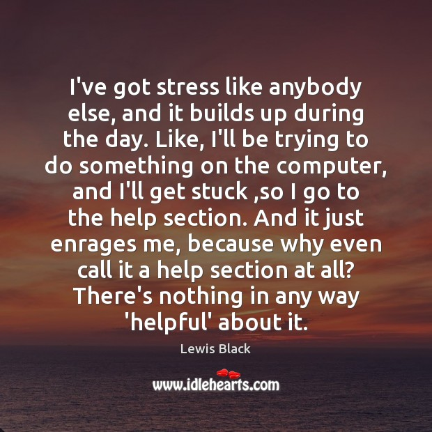 I've got stress like anybody else, and it builds up during the Image