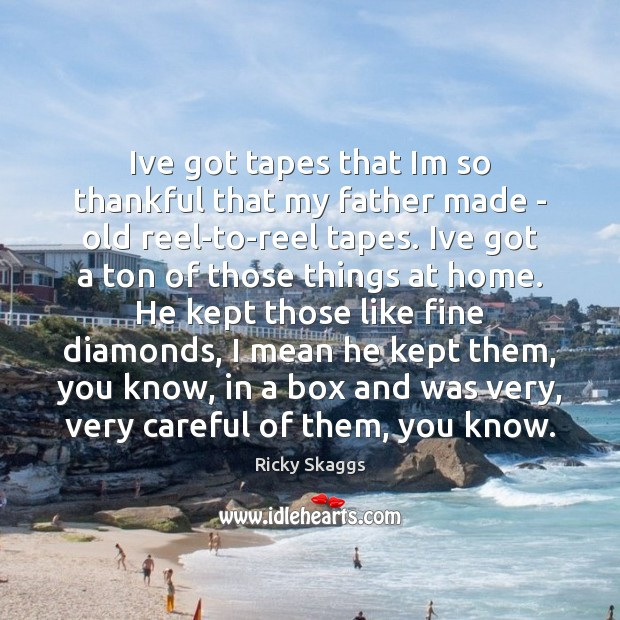Ive got tapes that Im so thankful that my father made – Ricky Skaggs Picture Quote