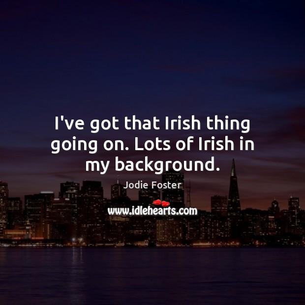 I've got that Irish thing going on. Lots of Irish in my background. Image