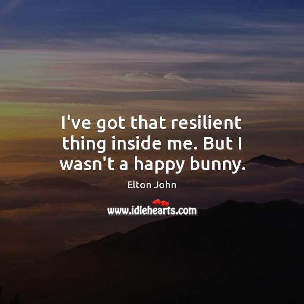 I've got that resilient thing inside me. But I wasn't a happy bunny. Elton John Picture Quote