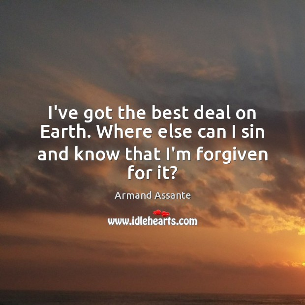 Image, I've got the best deal on Earth. Where else can I sin and know that I'm forgiven for it?