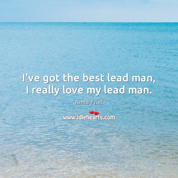 I've got the best lead man, I really love my lead man. Anna Friel Picture Quote