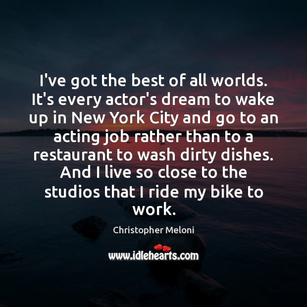 Image, I've got the best of all worlds. It's every actor's dream to
