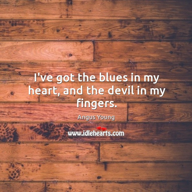 I've got the blues in my heart, and the devil in my fingers. Angus Young Picture Quote