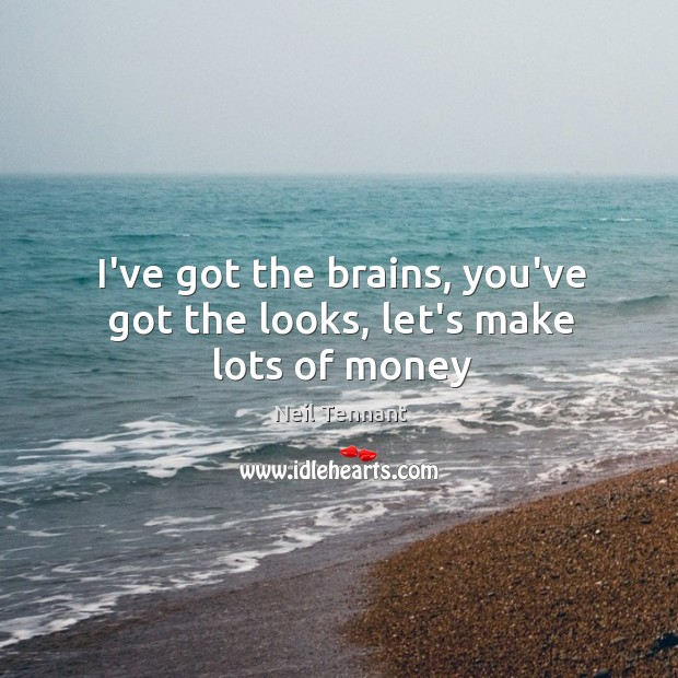 I've got the brains, you've got the looks, let's make lots of money Neil Tennant Picture Quote