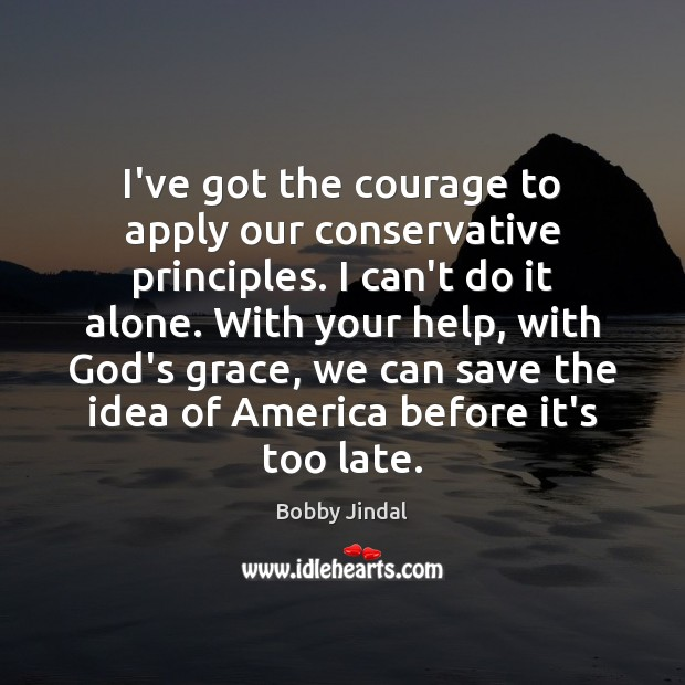 I've got the courage to apply our conservative principles. I can't do Image