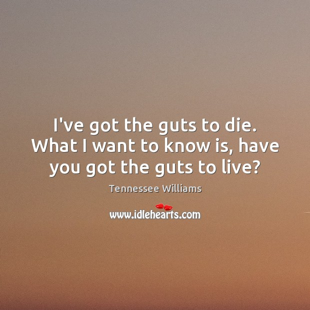 Image, I've got the guts to die. What I want to know is, have you got the guts to live?
