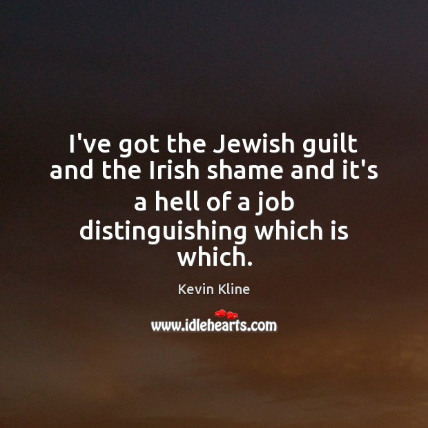 I've got the Jewish guilt and the Irish shame and it's a Image