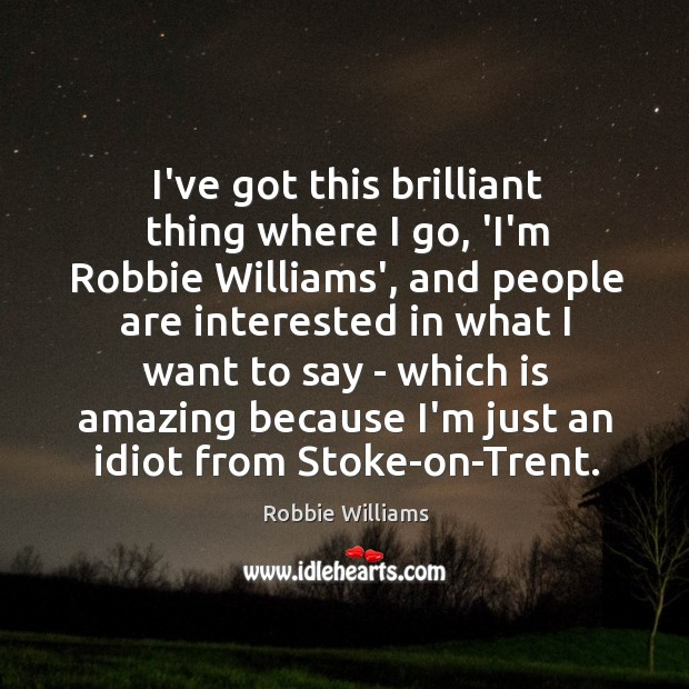 I've got this brilliant thing where I go, 'I'm Robbie Williams', and Image