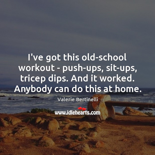 Valerie Bertinelli Picture Quote image saying: I've got this old-school workout – push-ups, sit-ups, tricep dips. And it