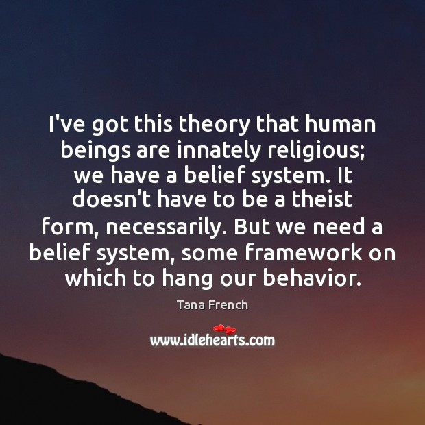 I've got this theory that human beings are innately religious; we have Tana French Picture Quote