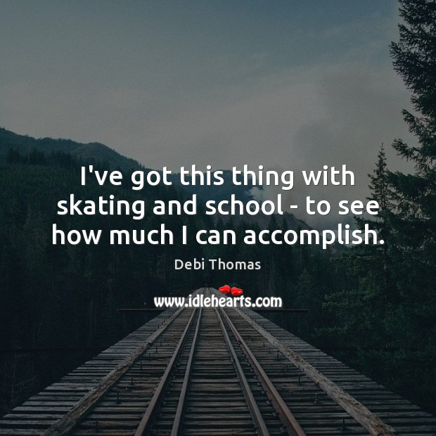 I've got this thing with skating and school – to see how much I can accomplish. Debi Thomas Picture Quote