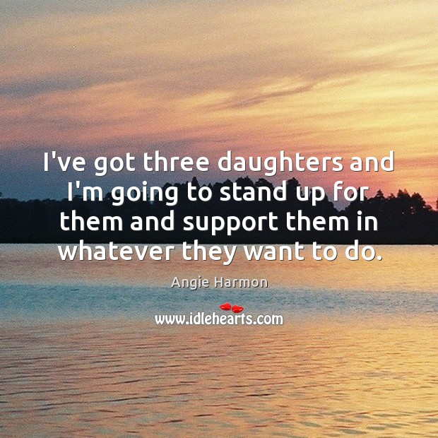 I've got three daughters and I'm going to stand up for them Angie Harmon Picture Quote
