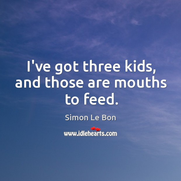 I've got three kids, and those are mouths to feed. Image